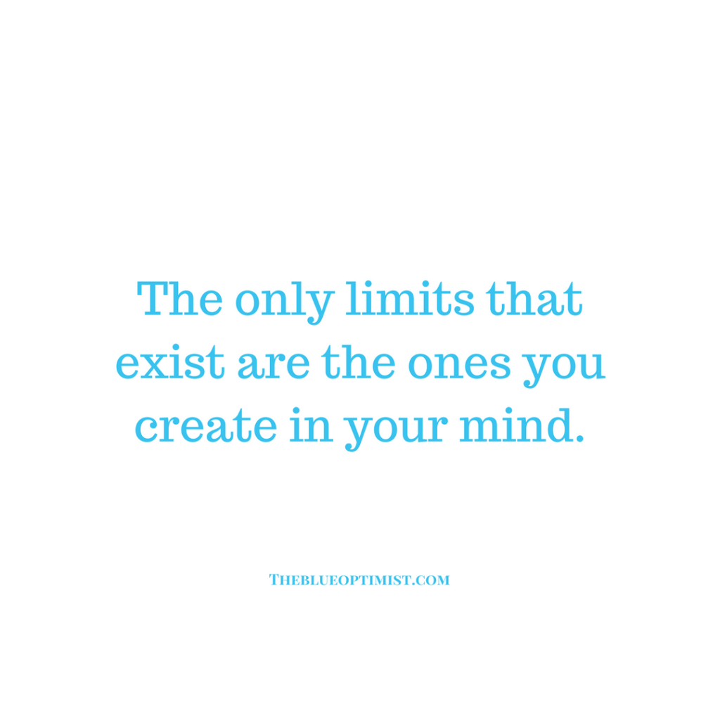 The Only Limits that Exist are the Ones You Create in Your Mind